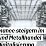 Durch Digitalisierung die Performance im Stahl- und Metallhandel steigern